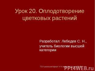 Урок 20. Оплодотворение цветковых растений Разработал: Лебедев С. Н.,учитель био