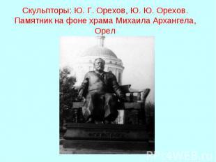 Скульпторы: Ю. Г. Орехов, Ю. Ю. Орехов. Памятник на фоне храма Михаила Архангела