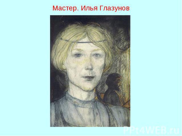 Мастер. Илья Глазунов