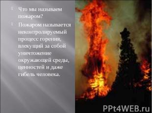 Что мы называем пожаром?Пожаром называется неконтролируемый процесс горения, вле