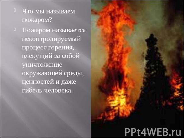 Что мы называем пожаром?Пожаром называется неконтролируемый процесс горения, влекущий за собой уничтожение окружающей среды, ценностей и даже гибель человека.