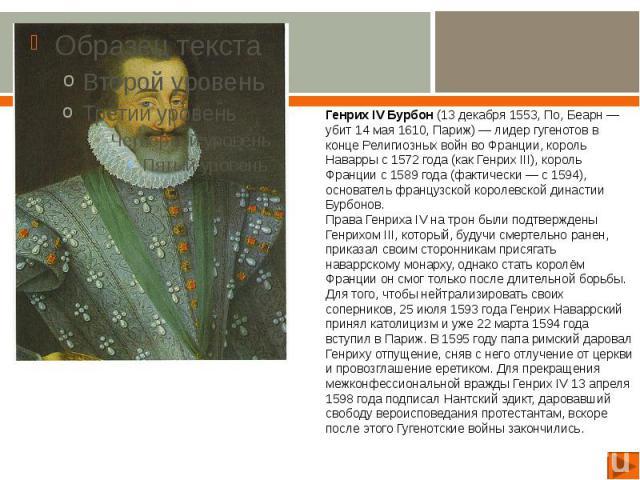 Генрих IV Бурбон (13 декабря 1553, По, Беарн — убит 14 мая 1610, Париж) — лидер гугенотов в конце Религиозных войн во Франции, король Наварры с 1572 года (как Генрих III), король Франции с 1589 года (фактически — с 1594), основатель французской коро…
