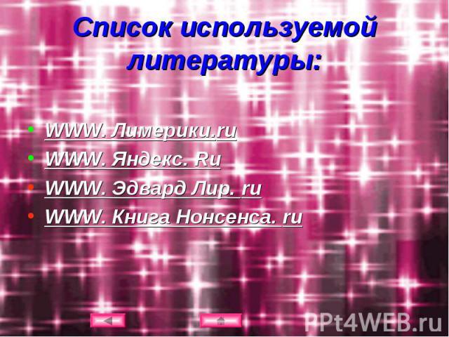 Список используемой литературы: WWW. Лимерики.ruWWW. Яндекс. RuWWW. Эдвард Лир. ruWWW. Книга Нонсенса. ru