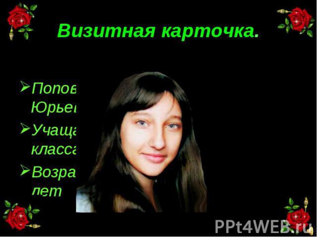 Визитная карточка. Попова Юлия ЮрьевнаУчащаяся 8 классаВозраст: 13 лет