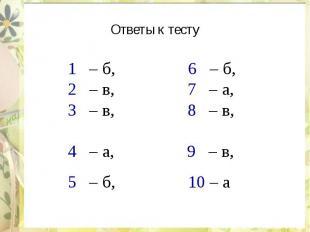 Ответы к тесту 1 – б, 6 – б, 2 – в, 7 – а, 3 – в, 8 – в, 4 – а, 9 – в, 5 – б, 10