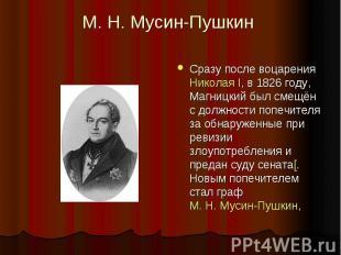 М.Н.Мусин-Пушкин Сразу после воцарения Николая I, в 1826году, Магницкий был с