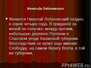 Женитьба Лобачевского Женился Николай Лобачевский поздно, в сорок четыре года. В