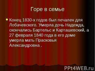 Горе в семье Конец 1830-х годов был печален для Лобачевского. Умерла дочь Надежд