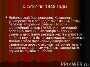 с 1827 по 1846 годы Лобачевский был ректором Казанского университета в период с