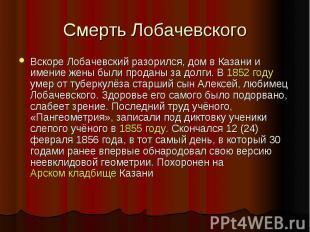 Смерть Лобачевского Вскоре Лобачевский разорился, дом в Казани и имение жены был