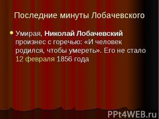 Последние минуты Лобачевского Умирая, Николай Лобачевский произнес с горечью: «И
