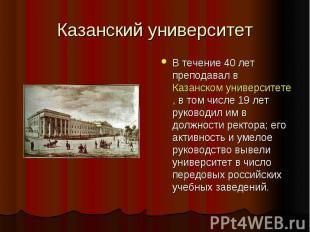 Казанский университет В течение 40 лет преподавал в Казанском университете, в то