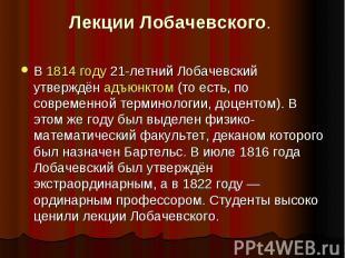 Лекции Лобачевского . В 1814 году 21-летний Лобачевский утверждён адъюнктом (то