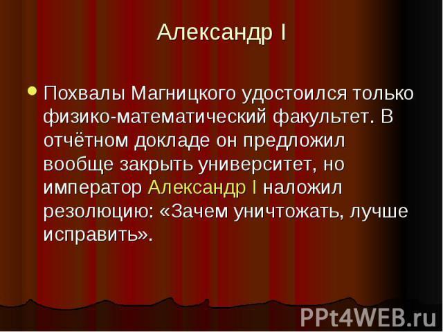 Александр I Похвалы Магницкого удостоился только физико-математический факультет. В отчётном докладе он предложил вообще закрыть университет, но император Александр I наложил резолюцию: «Зачем уничтожать, лучше исправить».
