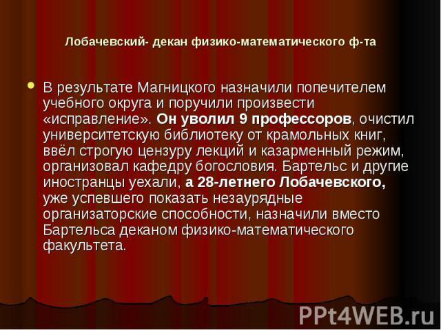 Лобачевский- декан физико-математического ф-та В результате Магницкого назначили попечителем учебного округа и поручили произвести «исправление». Он уволил 9 профессоров, очистил университетскую библиотеку от крамольных книг, ввёл строгую цензуру ле…