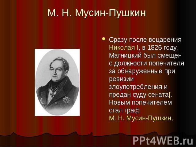 М.Н.Мусин-Пушкин Сразу после воцарения Николая I, в 1826году, Магницкий был смещён с должности попечителя за обнаруженные при ревизии злоупотребления и предан суду сената[. Новым попечителем стал граф М.Н.Мусин-Пушкин,