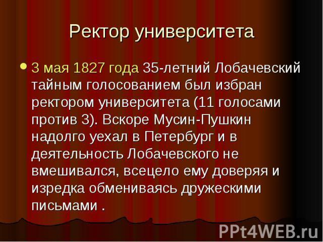 Ректор университета 3 мая 1827 года 35-летний Лобачевский тайным голосованием был избран ректором университета (11 голосами против 3). Вскоре Мусин-Пушкин надолго уехал в Петербург и в деятельность Лобачевского не вмешивался, всецело ему доверяя и и…