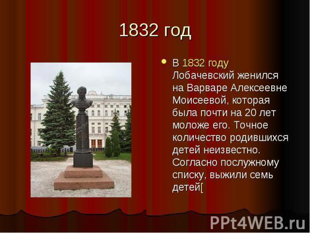 1832 год В 1832 году Лобачевский женился на Варваре Алексеевне Моисеевой, которая была почти на 20 лет моложе его. Точное количество родившихся детей неизвестно. Согласно послужному списку, выжили семь детей[