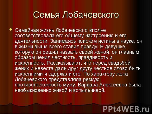 Семья Лобачевского Семейная жизнь Лобачевского вполне соответствовала его общему настроению и его деятельности. Занимаясь поиском истины в науке, он в жизни выше всего ставил правду. В девушке, которую он решил назвать своей женой, он главным образо…
