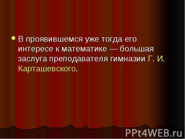 В проявившемся уже тогда его интересе к математике — большая заслуга преподавателя гимназии Г. И. Карташевского.