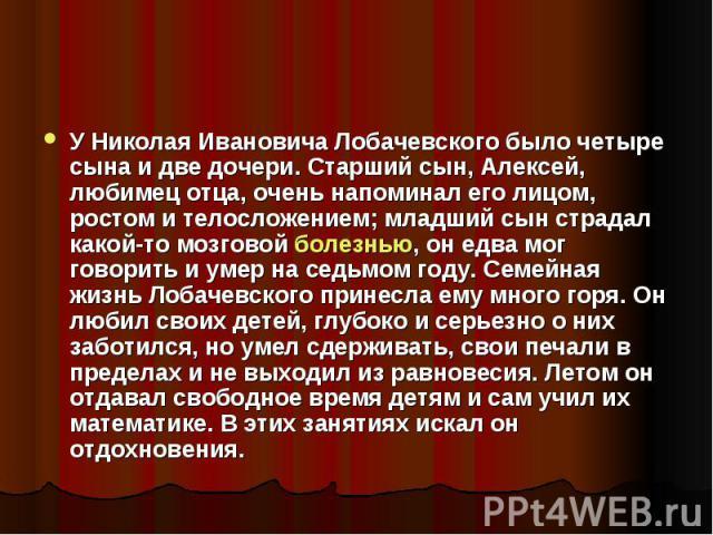 У Николая Ивановича Лобачевского было четыре сына и две дочери. Старший сын, Алексей, любимец отца, очень напоминал его лицом, ростом и телосложением; младший сын страдал какой-то мозговой болезнью, он едва мог говорить и умер на седьмом году. Семей…