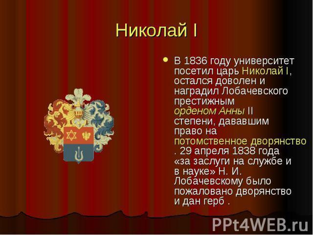 Николай I В 1836 году университет посетил царь Николай I, остался доволен и наградил Лобачевского престижным орденом Анны II степени, дававшим право на потомственное дворянство. 29 апреля 1838 года «за заслуги на службе и в науке» Н. И. Лобачевскому…