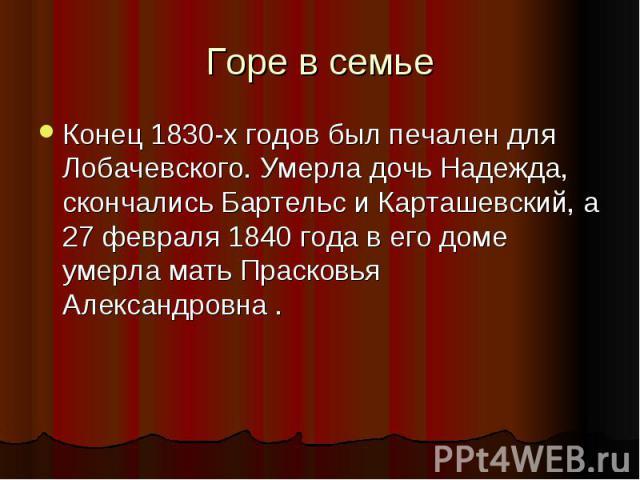 Горе в семье Конец 1830-х годов был печален для Лобачевского. Умерла дочь Надежда, скончались Бартельс и Карташевский, а 27 февраля 1840 года в его доме умерла мать Прасковья Александровна .