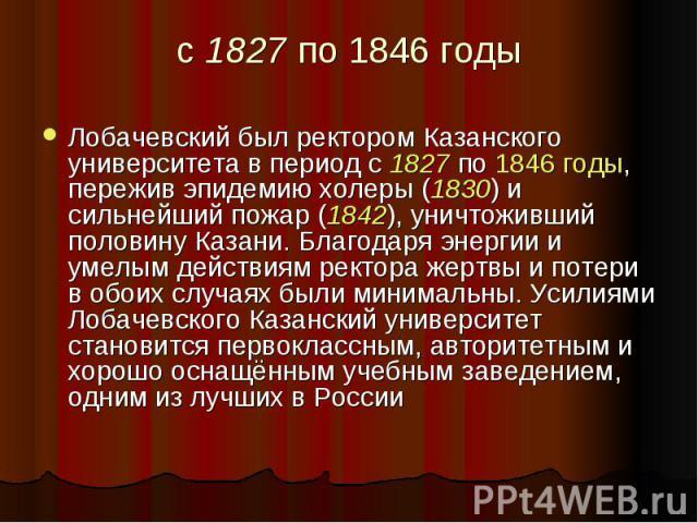 с 1827 по 1846 годы Лобачевский был ректором Казанского университета в период с 1827 по 1846 годы, пережив эпидемию холеры (1830) и сильнейший пожар (1842), уничтоживший половину Казани. Благодаря энергии и умелым действиям ректора жертвы и потери в…