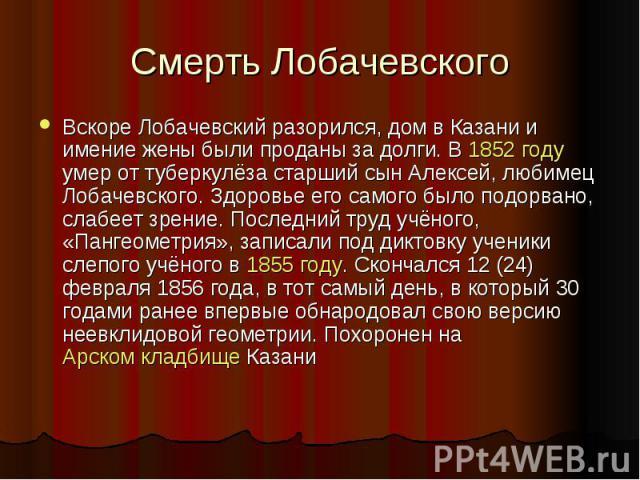 Смерть Лобачевского Вскоре Лобачевский разорился, дом в Казани и имение жены были проданы за долги. В 1852 году умер от туберкулёза старший сын Алексей, любимец Лобачевского. Здоровье его самого было подорвано, слабеет зрение. Последний труд учёного…