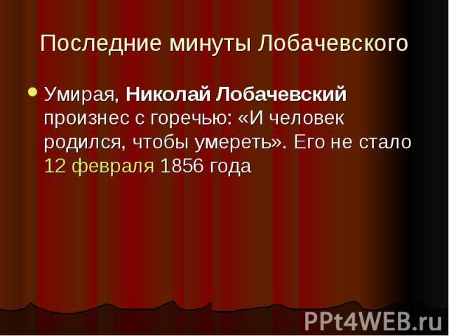 Последние минуты Лобачевского Умирая, Николай Лобачевский произнес с горечью: «И человек родился, чтобы умереть». Его не стало 12 февраля 1856 года