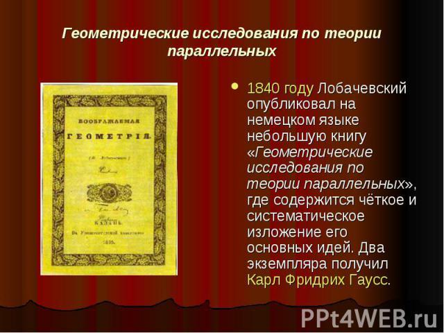 Геометрические исследования по теории параллельных 1840 году Лобачевский опубликовал на немецком языке небольшую книгу «Геометрические исследования по теории параллельных», где содержится чёткое и систематическое изложение его основных идей. Два экз…