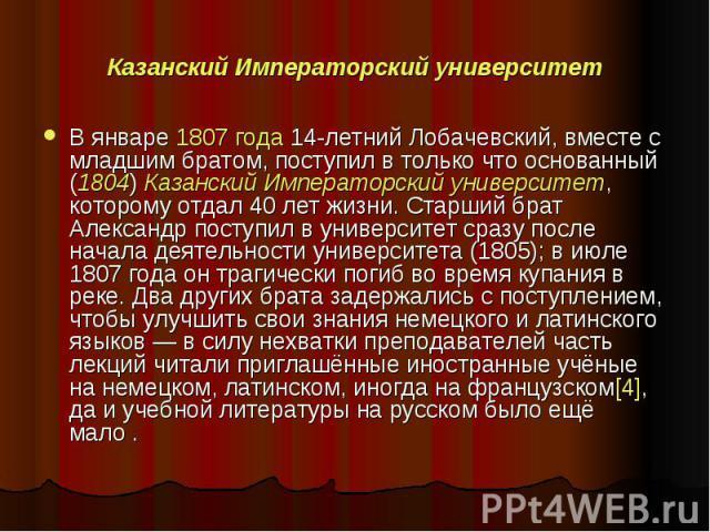 Казанский Императорский университет В январе 1807 года 14-летнийЛобачевский, вместе с младшим братом, поступил в только что основанный (1804) Казанский Императорский университет, которому отдал 40 лет жизни. Старший брат Александр поступил в универ…
