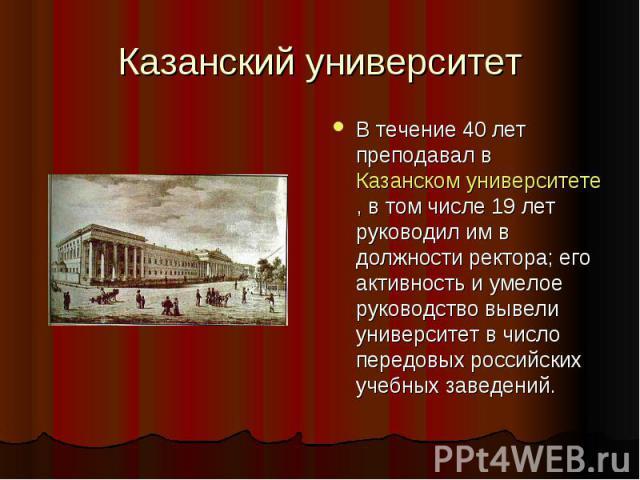 Казанский университет В течение 40 лет преподавал в Казанском университете, в том числе 19 лет руководил им в должности ректора; его активность и умелое руководство вывели университет в число передовых российских учебных заведений.