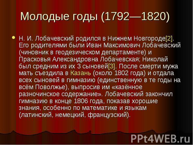 Молодые годы (1792—1820) Н.И.Лобачевский родился в Нижнем Новгороде[2]. Его родителями были Иван Максимович Лобачевский (чиновник в геодезическом департаменте) и Прасковья Александровна Лобачевская; Николай был средним из их 3 сыновей[3]. После см…