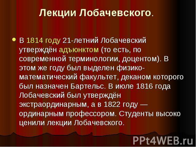 Лекции Лобачевского . В 1814 году 21-летний Лобачевский утверждён адъюнктом (то есть, по современной терминологии, доцентом). В этом же году был выделен физико-математический факультет, деканом которого был назначен Бартельс. В июле 1816 года Лобаче…
