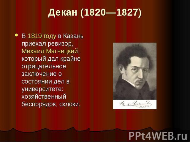 Декан (1820—1827) В 1819 году в Казань приехал ревизор, МихаилМагницкий, который дал крайне отрицательное заключение о состоянии дел в университете: хозяйственный беспорядок, склоки.