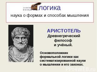 логиканаука о формах и способах мышления АРИСТОТЕЛЬДревнегреческий философ и учё