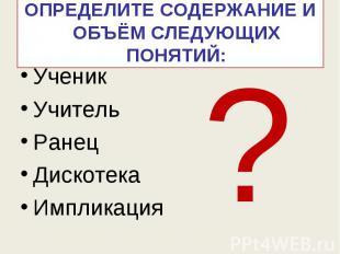Определите содержание и объём следующих понятий: УченикУчительРанецДискотекаИмпл