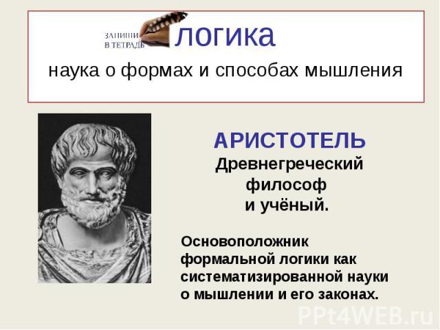 логиканаука о формах и способах мышления АРИСТОТЕЛЬДревнегреческий философ и учёный. Основоположник формальной логики как систематизированной науки о мышлении и его законах.