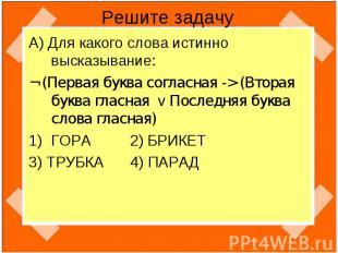 Решите задачу А) Для какого слова истинно высказывание:¬ (Первая буква согласная