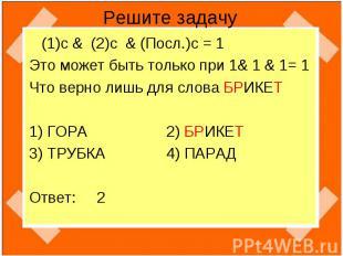 Решите задачу (1)с & (2)c & (Посл.)c = 1 Это может быть только при 1& 1 & 1= 1 Ч