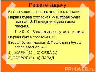 Решите задачу Б) Для какого слова ложно высказывание:Первая буква согласная -> (