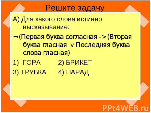 Решите задачу А) Для какого слова истинно высказывание:¬ (Первая буква согласная -> (Вторая буква гласная v Последняя буква слова гласная)ГОРА 2) БРИКЕТ3) ТРУБКА 4) ПАРАД