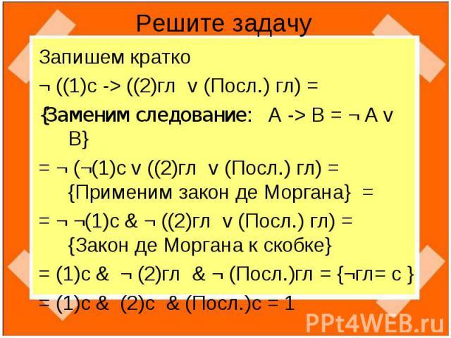 Решите задачу Запишем кратко¬ ((1)с -> ((2)гл v (Посл.) гл) ={Заменим следование: А -> B = ¬ A v B}= ¬ (¬(1)с v ((2)гл v (Посл.) гл) = {Применим закон де Моргана} = = ¬ ¬(1)с & ¬ ((2)гл v (Посл.) гл) = {Закон де Моргана к скобке}= (1)с & ¬ (2)гл & ¬…