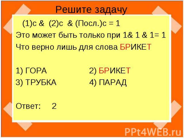 Решите задачу (1)с & (2)c & (Посл.)c = 1 Это может быть только при 1& 1 & 1= 1 Что верно лишь для слова БРИКЕТ1) ГОРА 2) БРИКЕТ3) ТРУБКА 4) ПАРАДОтвет: 2