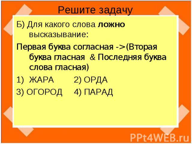 Решите задачу Б) Для какого слова ложно высказывание:Первая буква согласная -> (Вторая буква гласная & Последняя буква слова гласная)ЖАРА 2) ОРДА3) ОГОРОД 4) ПАРАД