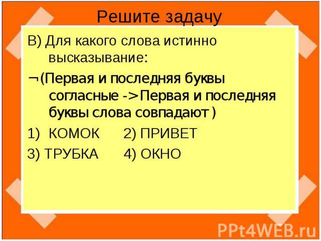 Решите задачу В) Для какого слова истинно высказывание:¬ (Первая и последняя буквы согласные -> Первая и последняя буквы слова совпадают )КОМОК 2) ПРИВЕТ 3) ТРУБКА 4) ОКНО