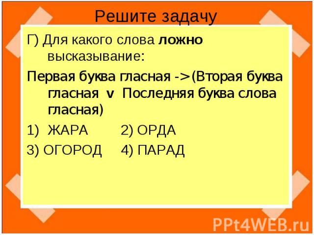 Решите задачу Г) Для какого слова ложно высказывание:Первая буква гласная -> (Вторая буква гласная v Последняя буква слова гласная)ЖАРА 2) ОРДА3) ОГОРОД 4) ПАРАД