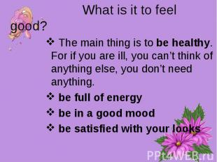 What is it to feel good? The main thing is to be healthy. For if you are ill, yo