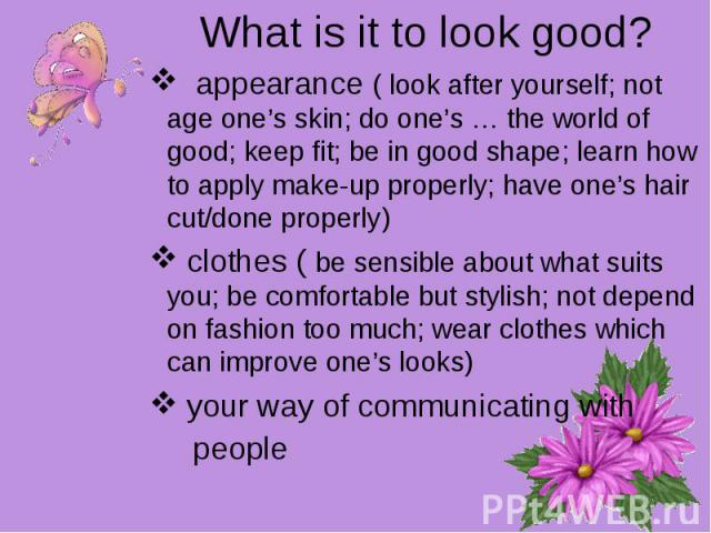 What is it to look good? appearance ( look after yourself; not age one's skin; do one's … the world of good; keep fit; be in good shape; learn how to apply make-up properly; have one's hair cut/done properly) clothes ( be sensible about what suits y…